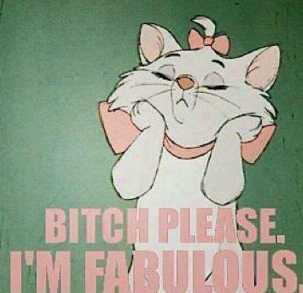Bitch please. I'm fabulous.