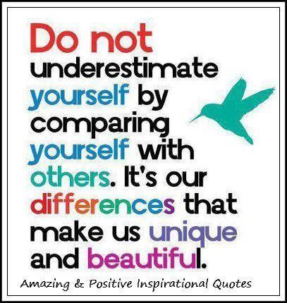 """""""Onderschat jezelf niet door jezelf met anderen te vergelijken. Het zijn onze verschillen die ons uniek en mooi maken."""""""