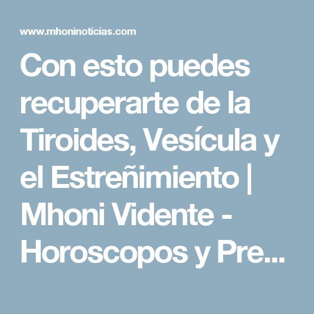 Con esto puedes recuperarte de la Tiroides, Vesícula y el Estreñimiento           |            Mhoni Vidente - Horoscopos y Predicciones