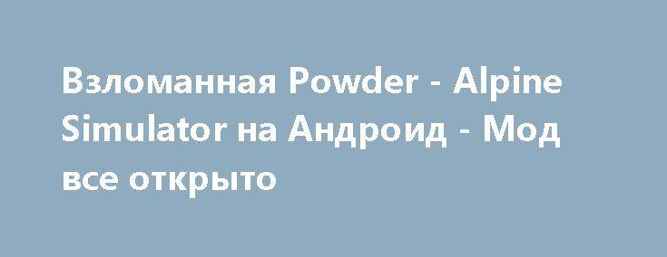 Взломанная Powder - Alpine Simulator на Андроид - Мод все открыто http://android-gamerz.ru/2756-vzlomannaya-powder-alpine-simulator-na-android-mod-vse-otkryto.html