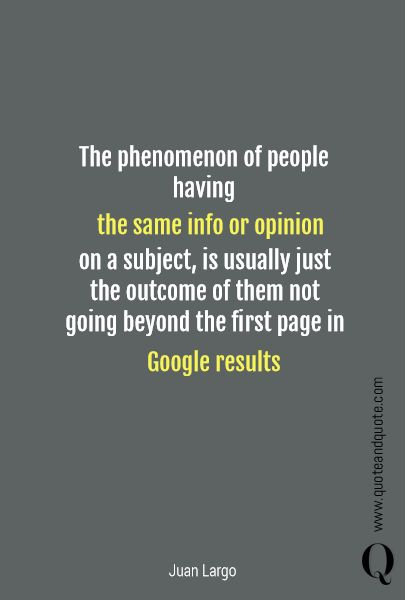 """""""The phenomenon of people having the same info or opinion   on a subject,  is usually just the outcome of them not going beyond the first page in Google results"""" by Juan Largo.   https://www.quoteandquote.com/quote/?id=907  #tech, #quote, #google, #technology, #opinion, #mass, #public, #publicopinion, #news, #quoetandquote, #search, #research,"""