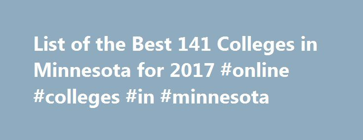 List of the Best 141 Colleges in Minnesota for 2017 #online #colleges #in #minnesota http://fiji.nef2.com/list-of-the-best-141-colleges-in-minnesota-for-2017-online-colleges-in-minnesota/  # Minnesota Colleges Discover the Minnesota college perfect for your budget, lifestyle, and career goals. CollegeStats helps you compare Minnesota colleges offering a variety of degree programs to choose from. Find the Best Colleges in Minnesota Minnesotans are noted for their unique way of speaking –…