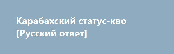 Карабахский статус-кво [Русский ответ] http://rusdozor.ru/2016/06/21/karabaxskij-status-kvo-russkij-otvet/  Президенты России, Армении и Азербайджана обсудили решение Нагорно-карабахского конфликта.