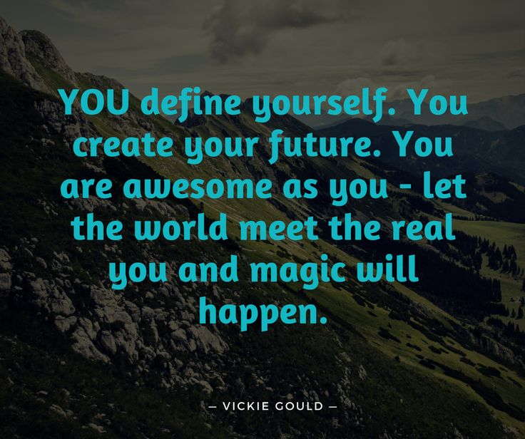 "You define YOU. No one else. Not the past. Not your spouse. Not your friends. Not comments you heard from other people. YOU define yourself. You create your future. You receive your abundance. You are awesome as you - let the world meet the real you and magic will happen. . And until the next time, go be the REAL DEAL! Vickie Gould Multi #1 Best Selling Author Transformational Business and Book Coach ""I take you from blank page to best seller and beyond"""