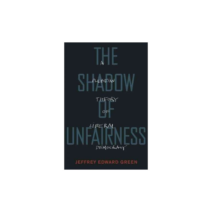 Shadow of Unfairness : A Plebeian Theory of Liberal Democracy (Hardcover) (Jeffrey Edward Green)
