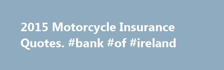 2015 Motorcycle Insurance Quotes. #bank #of #ireland http://insurances.nef2.com/2015-motorcycle-insurance-quotes-bank-of-ireland/  #motorcycle insurance quote # What Factors Impact Motorcycle Insurance Quotes and Premiums? As with auto insurance, the single biggest factor affecting motorcycle insurance premiums is going to be the driving record of the applicant. Insurance companies will look at previous claims that have been filed and at past traffic violations and accidents to determine how…