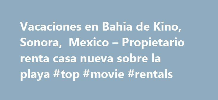 Vacaciones en Bahia de Kino, Sonora, Mexico – Propietario renta casa nueva sobre la playa #top #movie #rentals http://rental.remmont.com/vacaciones-en-bahia-de-kino-sonora-mexico-propietario-renta-casa-nueva-sobre-la-playa-top-movie-rentals/  #casas en renta en hermosillo # en Bah a de Kino (Kino Bay), Sonora, M xico Totalmente nueva, casa localizada sobre la playa en el Mar de Cort s en Bah a de Kino, Sonora, M xico. Perfecta para unas vacaciones tranquilas, fines de semana rom nticos, para…