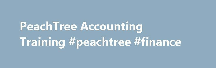 PeachTree Accounting Training #peachtree #finance http://guyana.remmont.com/peachtree-accounting-training-peachtree-finance/  # PeachTree Accounting Training Starting with Peachtree Accounting Peachtree Accounting is a business accounting and management software that is direct competitor of QuickBooks. In 2013, the accounting software is being rebranded as Sage 50, it s parent company s name. Peachtree is a robust accounting software solution that allows you to track many facets of your…