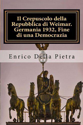 Il Crepuscolo della Repubblica di Weimar. Germania 1932: fine di una democrazia di Enrico  Della Pietra, http://www.amazon.it/dp/B008KGP4NY/ref=cm_sw_r_pi_dp_850gub19RYZB1