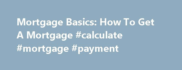 Mortgage Basics: How To Get A Mortgage #calculate #mortgage #payment http://mortgage.remmont.com/mortgage-basics-how-to-get-a-mortgage-calculate-mortgage-payment/  #get a mortgage # Mortgage Basics: How To Get A Mortgage Once you've learned the terminology and figured out how much you can afford to spend on a new house, the next thing you will need to do is get a mortgage. Because you will be borrowing money, lenders will examine your credit score. a metric used by lenders to determine the…