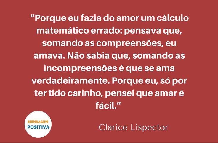 """""""Porque eu fazia do amor um cálculo matemático errado: pensava que, somando as compreensões, eu amava. Não sabia que, somando as incompreensões é que se ama verdadeiramente. Porque eu, só por ter tido carinho, pensei que amar é fácil."""" (Clarice Lispector)"""