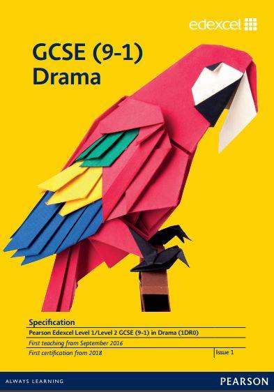 Edexcel Drama GCSE (1DR0) Specification. Exam June 2018 onwards. http://qualifications.pearson.com/content/dam/pdf/GCSE/Drama/2016/Specification%20and%20sample%20assessments/gcse_drama_spec_L1_L2.pdf