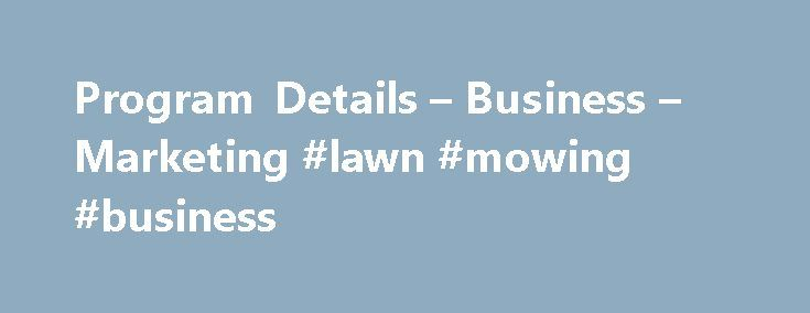 Program Details – Business – Marketing #lawn #mowing #business http://money.nef2.com/program-details-business-marketing-lawn-mowing-business/  #business marketing # Business – Marketing Educational Partners All four semesters of this two-year Marketing program are identical to the first four semesters of the School of Business three-year, six-semester program. Should students wish to continue with a more in-depth study of the field, they will benefit from a seamless transition into the…