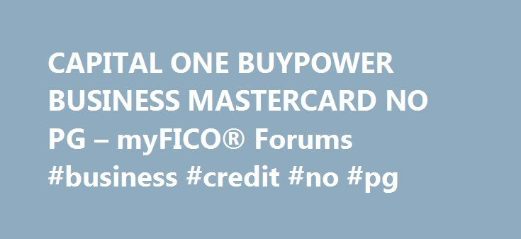 CAPITAL ONE BUYPOWER BUSINESS MASTERCARD NO PG – myFICO® Forums #business #credit #no #pg http://cameroon.nef2.com/capital-one-buypower-business-mastercard-no-pg-myfico-forums-business-credit-no-pg/  # SCORE CREDIT MONITORING ONE TIME REPORTS SCORES Support Copyright 2001-2013 Fair Isaac Corporation. All rights reserved. FICO, myFICO, Score Watch, The score lenders use, and The Score That Matters are trademarks or registered trademarks of Fair Isaac Corporation. Equifax Credit Report is a…