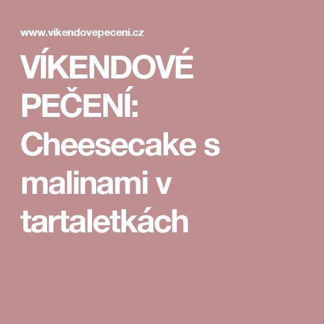 VÍKENDOVÉ PEČENÍ: Cheesecake s malinami v tartaletkách
