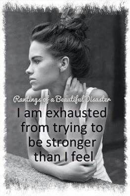I am exhausted from trying to be stronger than I am.