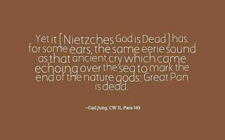"""Yet it [Nietzche's """"God is Dead""""] has, for some ears, the same eerie sound as that ancient cry which came echoing over the sea to mark the end of the nature gods: """"Great Pan is dead."""" ~Carl Jung, CW 11, Para 145."""