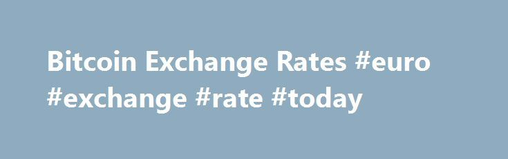 Bitcoin Exchange Rates #euro #exchange #rate #today http://currency.remmont.com/bitcoin-exchange-rates-euro-exchange-rate-today/  #exchange rate list # Bitcoin Best Bid Rate BitPay consolidates market depth from multiple exchanges to provide buyers with a Bitcoin Best Bid (BBB) exchange rate. We currently calculate the BBB based on bitcoin/US Dollar rates because of maximum liquidity. To calculate the exchange rate for US Dollars, we pull the market depth from exchanges […]