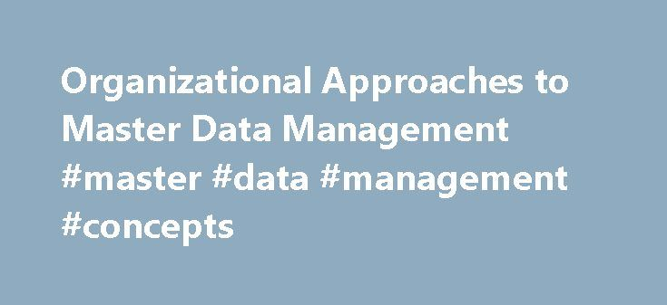 Organizational Approaches to Master Data Management #master #data #management #concepts http://denver.remmont.com/organizational-approaches-to-master-data-management-master-data-management-concepts/  # Organizational Approaches to Master Data Management Writer: Tyler Graham Technical Reviewer: Roger Wolter Published: April 2010 Applies to: SQL Server 2008 R2 Master Data Services This series of technical articles describes organizational approaches to master data management. Master Data…