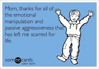 Mom, thanks for all of the emotional manipulation and passive aggressiveness that has left me scarred for life.