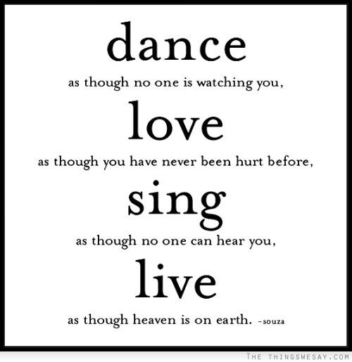 Dance as though no one is watching you love as though you have never been hurt before sing as though no one can hear you live as though heaven is on earth