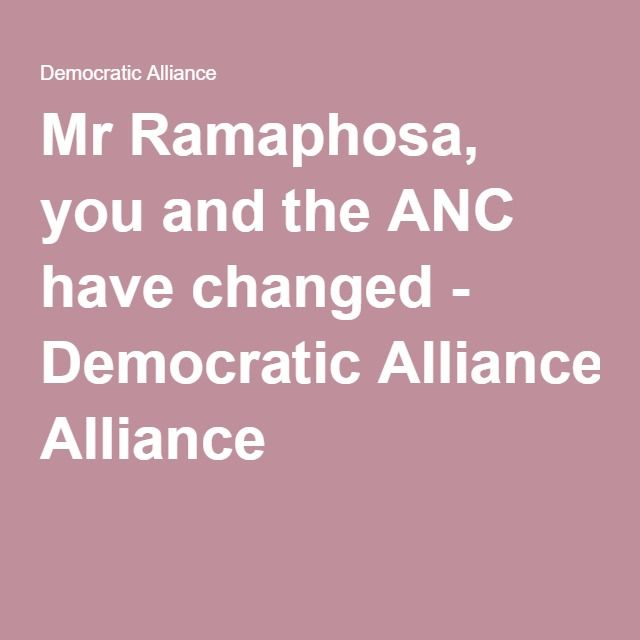 Mr Ramaphosa, you and the ANC have changed - Democratic Alliance