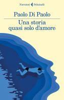 Una storia quasi solo d'amore / Paolo Di Paolo