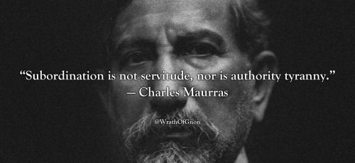 """""""Subordination is not servitude, nor is authority tyranny.""""  — Charles Maurras"""