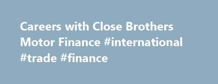 Careers with Close Brothers Motor Finance #international #trade #finance http://finance.nef2.com/careers-with-close-brothers-motor-finance-international-trade-finance/  #close motor finance # A Message From the Chief Operating Officer These are hugely exciting times for Close Brothers Motor Finance. We have a rich and successful history and we are now building a team to take the business forward on to its next stage of development. We will be investing significantly to deliver even better…