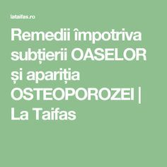 Remedii împotriva subțierii OASELOR și apariția OSTEOPOROZEI   La Taifas
