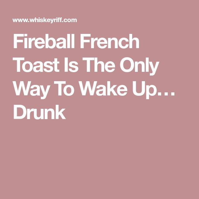 Fireball French Toast Is The Only Way To Wake Up… Drunk