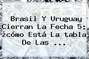 http://tecnoautos.com/wp-content/uploads/imagenes/tendencias/thumbs/brasil-y-uruguay-cierran-la-fecha-5-como-esta-la-tabla-de-las.jpg Tabla Eliminatorias. Brasil y Uruguay cierran la fecha 5: ¿cómo está la tabla de las ..., Enlaces, Imágenes, Videos y Tweets - http://tecnoautos.com/actualidad/tabla-eliminatorias-brasil-y-uruguay-cierran-la-fecha-5-como-esta-la-tabla-de-las/