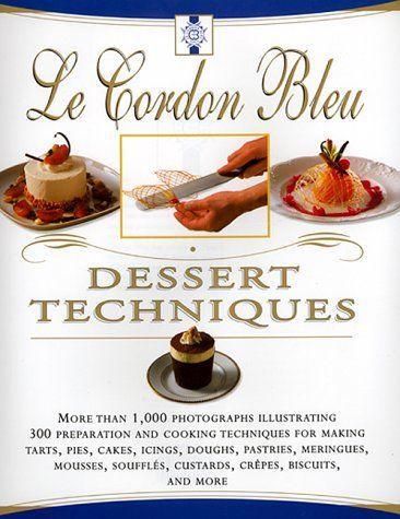 Le Cordon Bleu Dessert Techniques: More Than 1,000 Photographs Illustrating 300 Preparation And Cooking Techniques For Making Tarts, Pi by Laurent Duchene,
