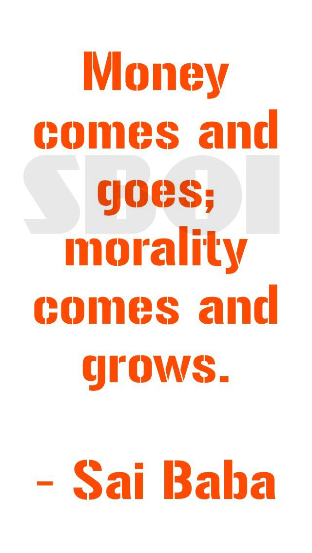 Money comes and goes; morality come and grows. - Sai Baba