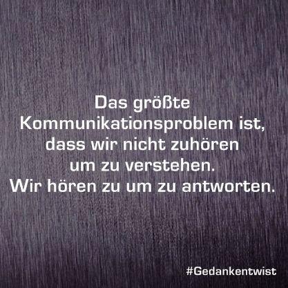 Das größte Kommunikationsproblem ist, dass wir nicht zuhören um zu verstehen. Wir hören zu um zu antworten. #Gedankentwist # deutsch #zitate