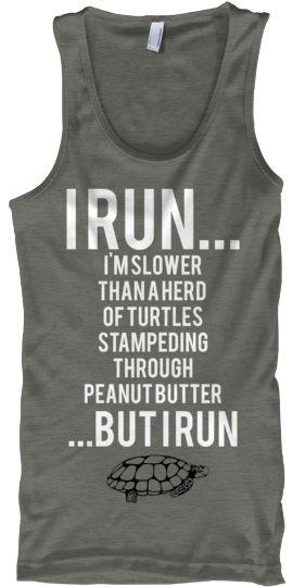 I RUN... I'M SLOWER THAN A HERD OF TURTLES STAMPEDING THROUGH PEANUT BUTTER ...BUT I RUN