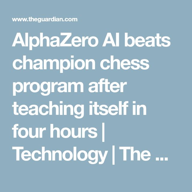 AlphaZero AI beats champion chess program after teaching itself in four hours | Technology | The Guardian