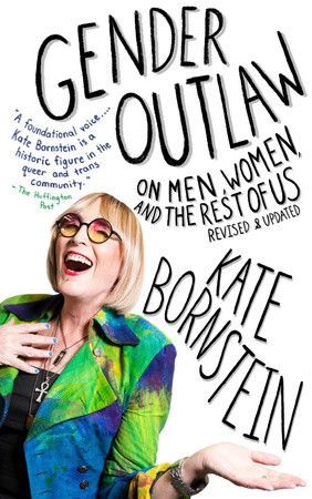 "Knopf Doubleday | Gender Outlaw | ""I know I'm not a man . . . and I've come to the conclusion that I'm probably not a woman, either. . . . . The trouble is, we're living in a world that insists we be one or the other."" With these words, Kate Bornstein ushers readers on a funny, fearless, and wonderfully scenic journey across the terrains of gender and identity. On one level, Gender Outlaw details Bornstein's transformation from heteros..."