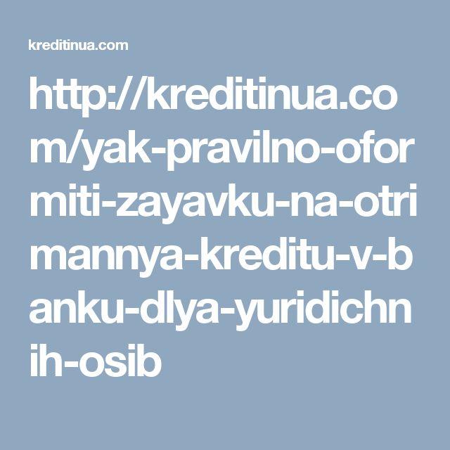 http://kreditinua.com/yak-pravilno-oformiti-zayavku-na-otrimannya-kreditu-v-banku-dlya-yuridichnih-osib