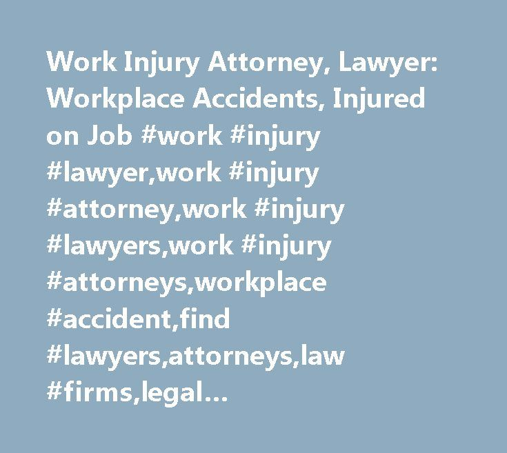 Work Injury Attorney, Lawyer: Workplace Accidents, Injured on Job #work #injury #lawyer,work #injury #attorney,work #injury #lawyers,work #injury #attorneys,workplace #accident,find #lawyers,attorneys,law #firms,legal #news,articles,law #resources,legal #directory http://free.nef2.com/work-injury-attorney-lawyer-workplace-accidents-injured-on-job-work-injury-lawyerwork-injury-attorneywork-injury-lawyerswork-injury-attorneysworkplace-accidentfind-lawyersattorneys/  Work Injury Attorney –…