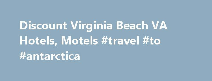 Discount Virginia Beach VA Hotels, Motels #travel #to #antarctica http://travel.remmont.com/discount-virginia-beach-va-hotels-motels-travel-to-antarctica/  #hotels for cheap # Search for Discount Hotels and Reviews in Virginia Beach Virginia Hotels in Virginia Beach Virginia Beach has made it to Guinness Book of World Records as the globe's longest pleasure beach nut little the planet knows that everyday, it makes thousands of domestic and foreign tourists pack their and pay the […]The post…