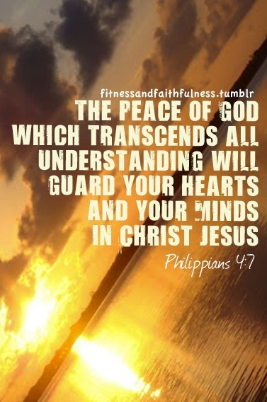 "The peace of God that transcends all understanding, will guard your hearts and your minds in Christ Jesus""…Philippians 4:7"