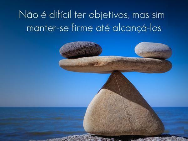 """""""Não é difícil ter objetivos, mas sim manter-se firme até alcançá-los"""""""