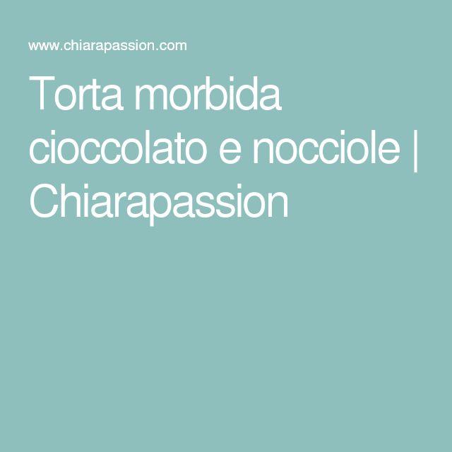 Torta morbida cioccolato e nocciole | Chiarapassion