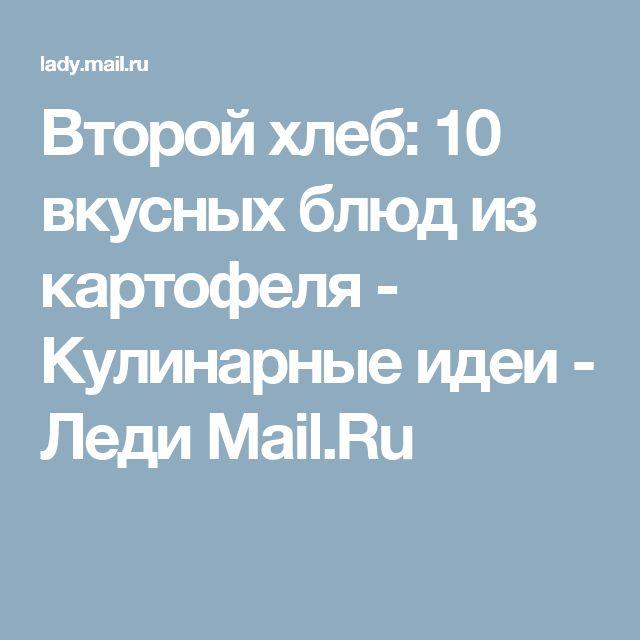Второй хлеб: 10 вкусных блюд из картофеля - Кулинарные идеи - Леди Mail.Ru