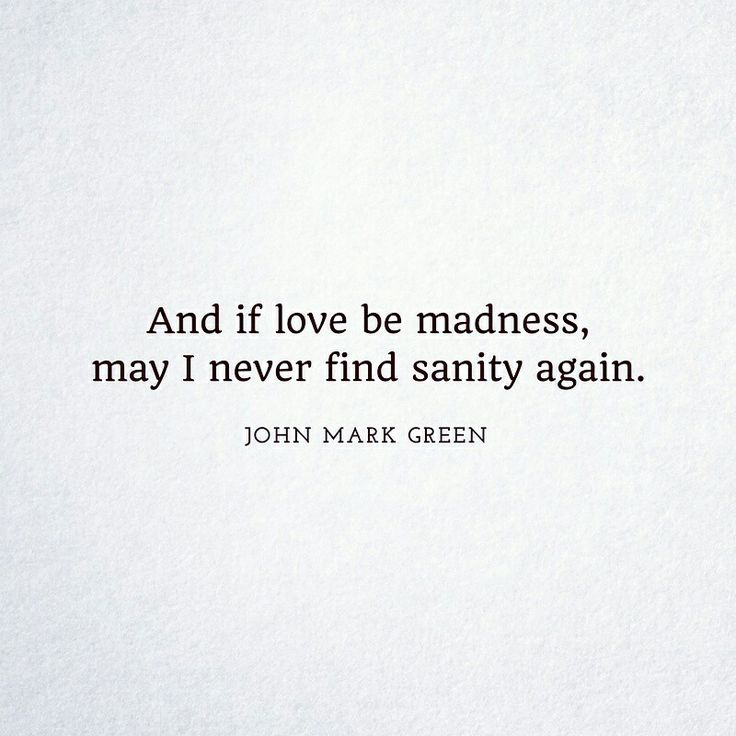 ..and if love be madness, may never find sanity again. ~ John Mark Green