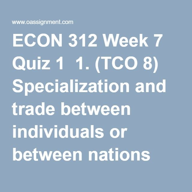 ECON 312 Week 7 Quiz 1  1. (TCO 8) Specialization and trade between individuals or between nations lead to:  2. (TCO 8) Suppose the United States sets a limit on the number of tons of sugar that can be imported each year.  This is an example of a(n)  3. (TCO 9) Which of the following is not included in the current account of a nation's balance of payments?  4. (TCO 9) If the dollar price of the yen rises, then  5. (TCO 9) In recent years, the United States has had large  6. (TCO 9) Answer…