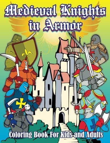 Medieval Knights in Armor Coloring Book For Kids and Adults (Super Fun Coloring Books For Kids) (Vol