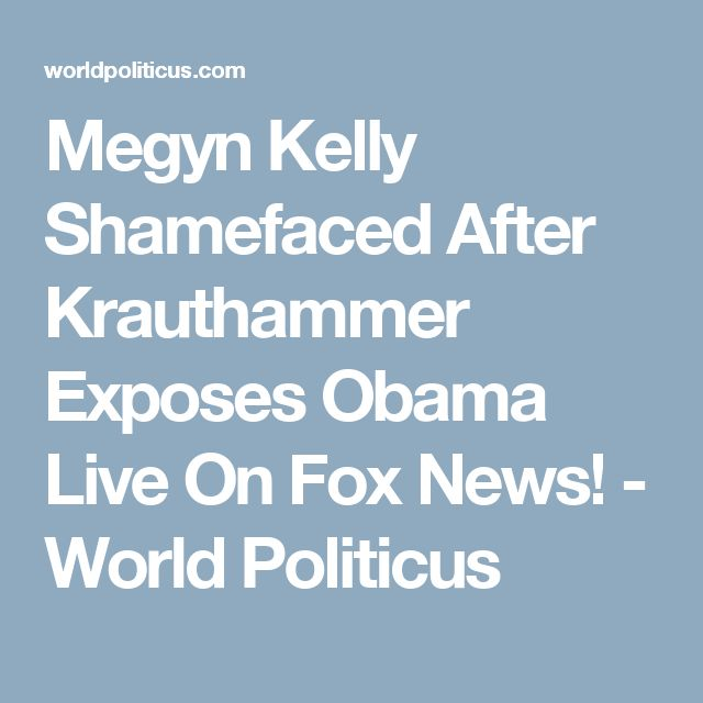 Megyn Kelly Shamefaced After Krauthammer Exposes Obama Live On Fox News! - World Politicus