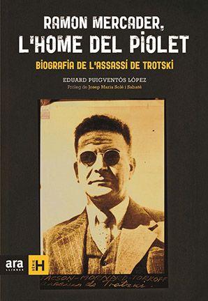 Ramon Mercader, l'home del piolet: biografia de l'assassí de Trotsky / Eduard Puigventós López. Ara Llibres, 2015